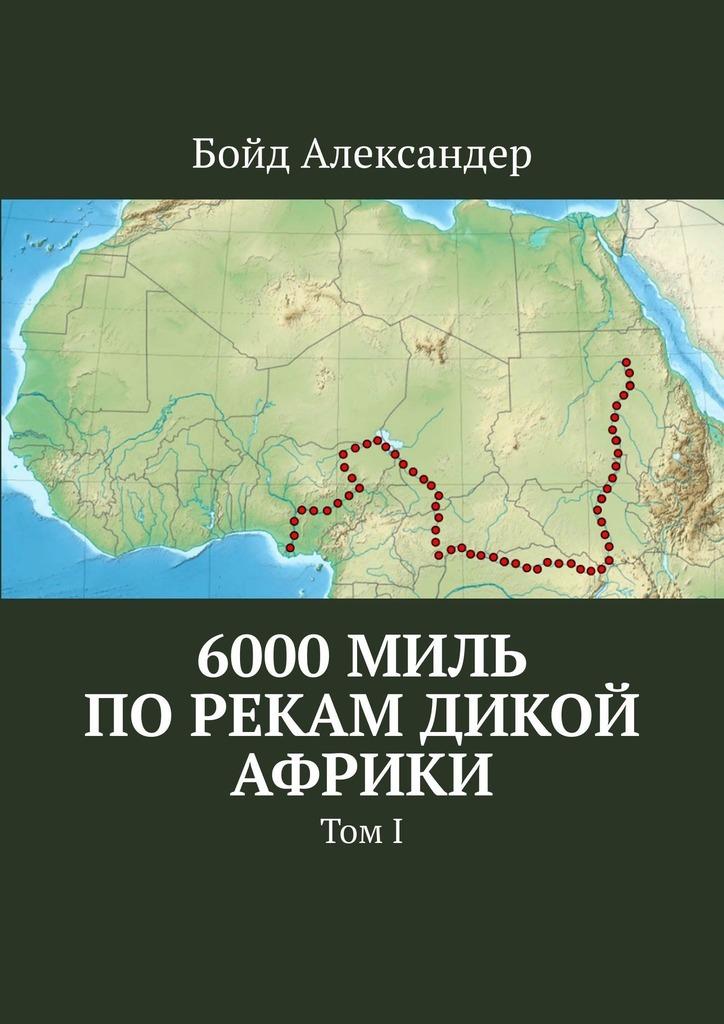 Купить книгу 6000миль порекам дикой Африки. Том I, автора Бойда Александера
