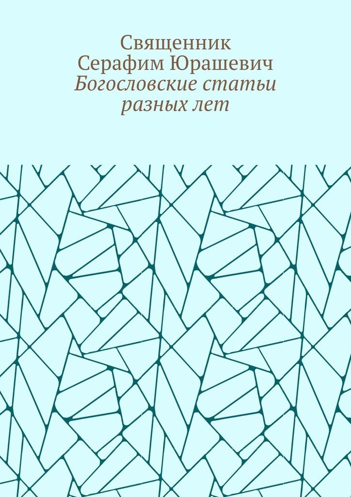 Купить книгу Богословские статьи разныхлет, автора Священника Серафима Юрашевича