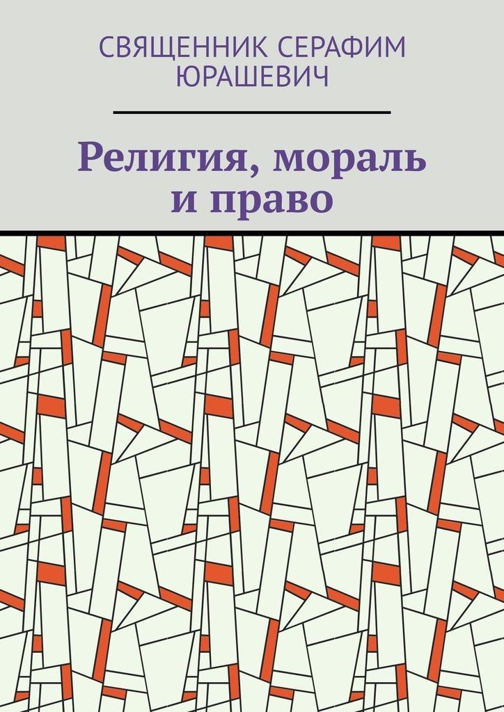 Купить книгу Религия, мораль иправо, автора Священника Серафима Юрашевича