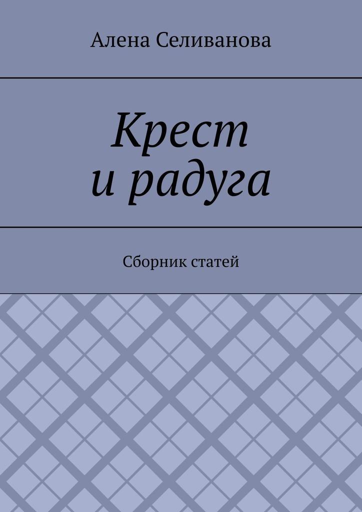 Купить книгу Крест ирадуга. Сборник статей, автора Алены Александровны Селивановой