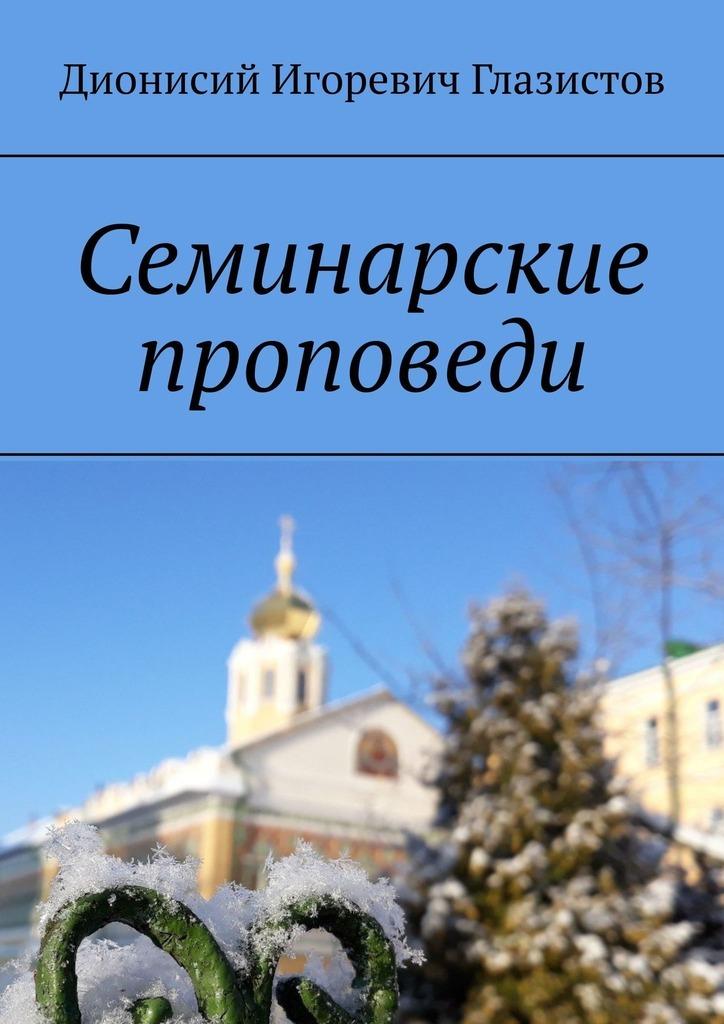 Купить книгу Семинарские проповеди, автора Дионисия Игоревича Глазистова