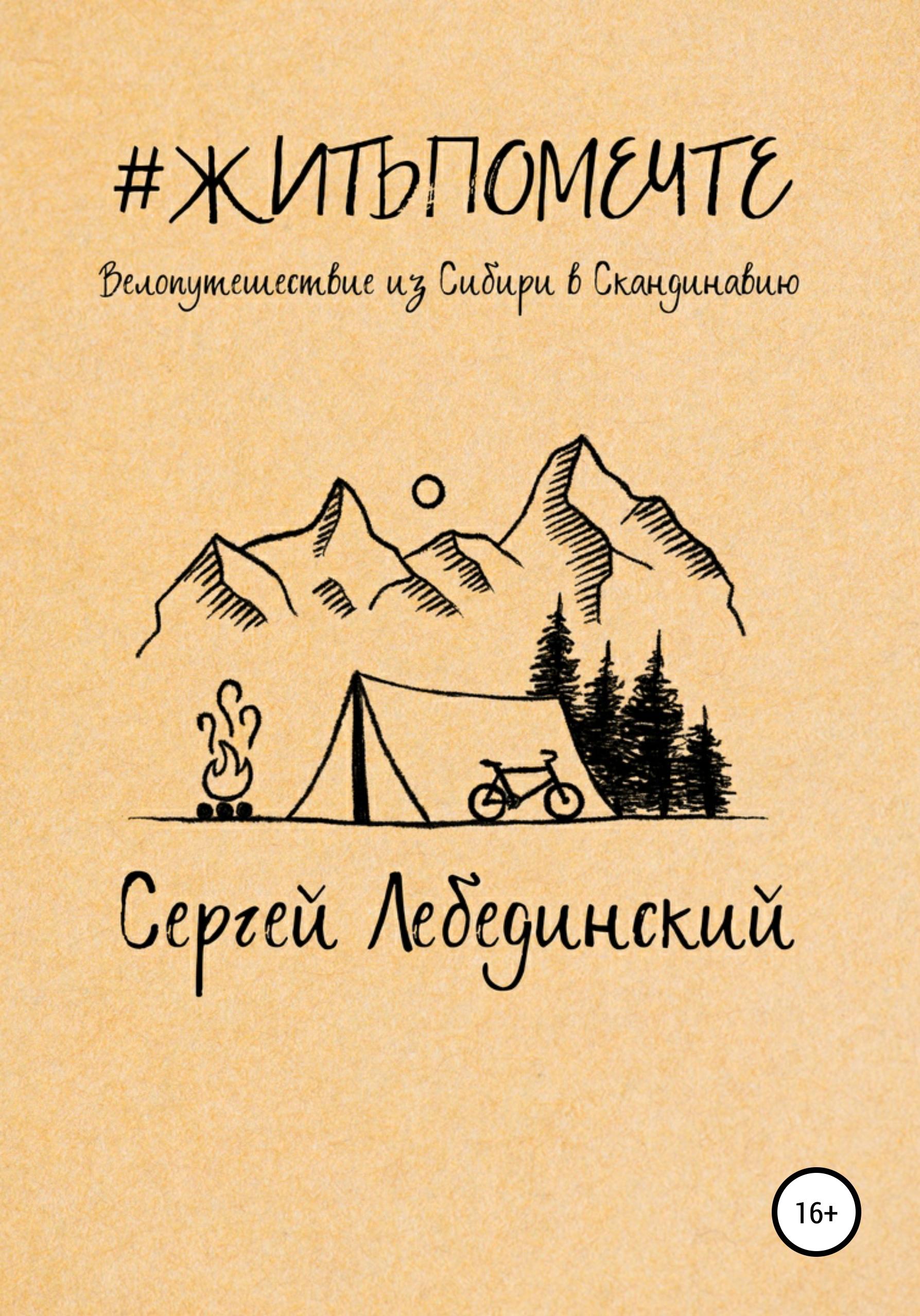 Купить книгу #житьпомечте. Путешествие из Сибири в Скандинавию, автора Сергея Викторовича Лебединского