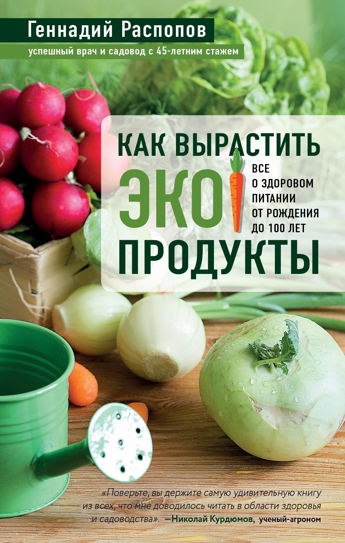 Купить книгу Как вырастить экопродукты. Все о здоровом питании от рождения до 100 лет, автора Геннадия Распопова