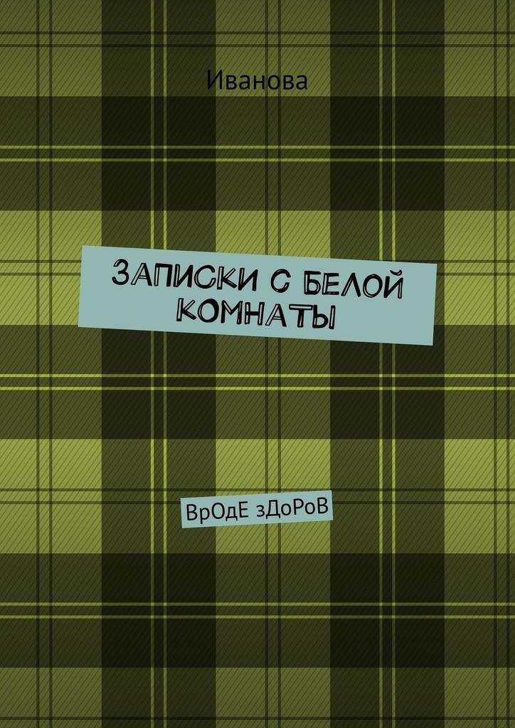 Купить книгу ЗаПиСкИ сБеЛоЙ кОмНаТы. ВрОдЕ зДоРоВ, автора Ивановой