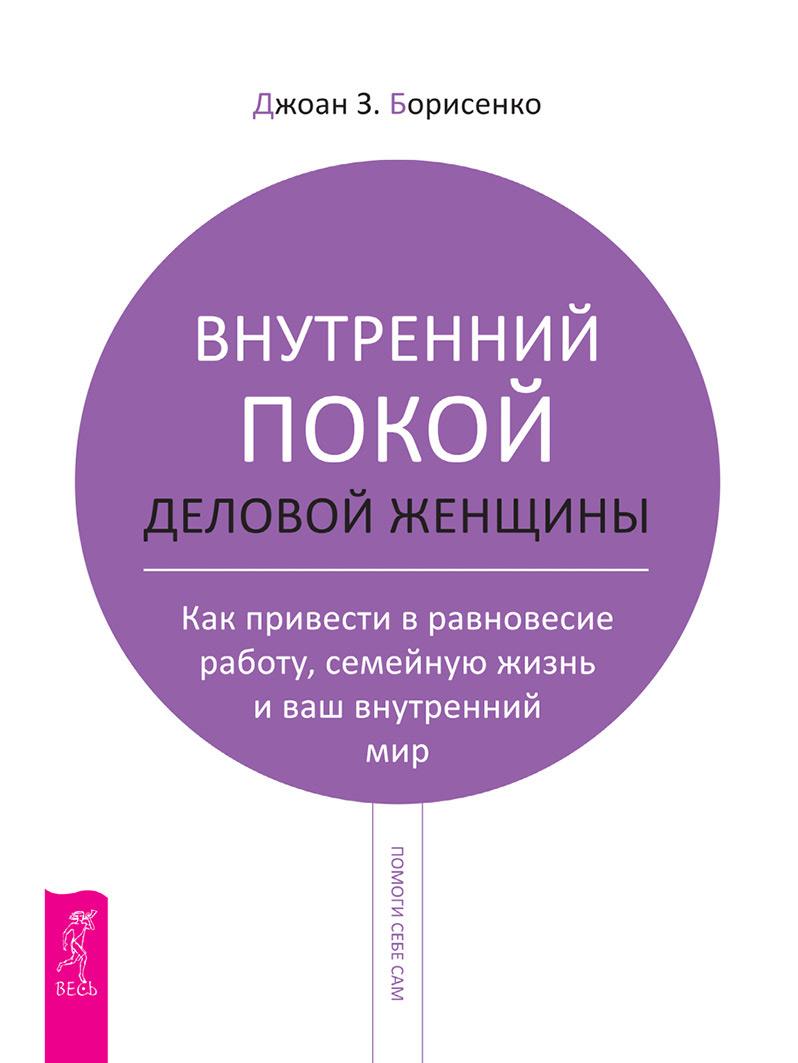Купить книгу Внутренний покой деловой женщины. Как привести в равновесие работу, семейную жизнь и ваш внутренний мир, автора Джоан З. Борисенко