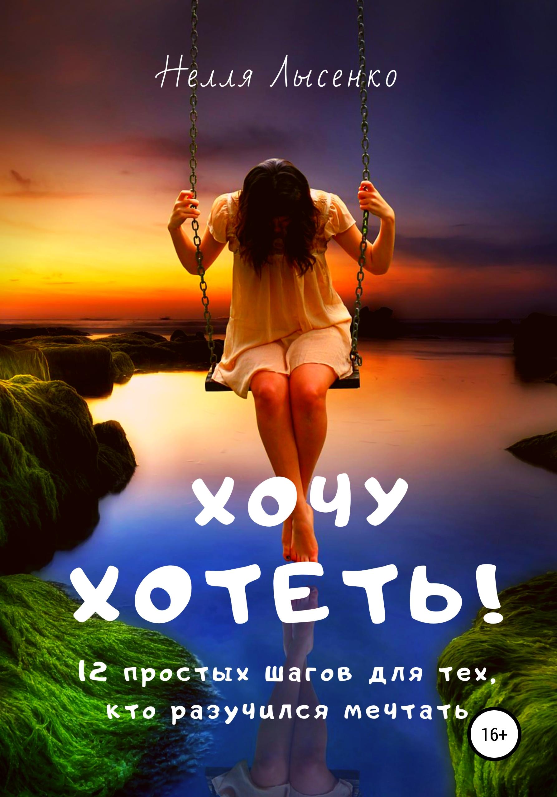 Купить книгу Хочу хотеть! 12 простых шагов для тех, кто разучился мечтать, автора Нелли Лысенко