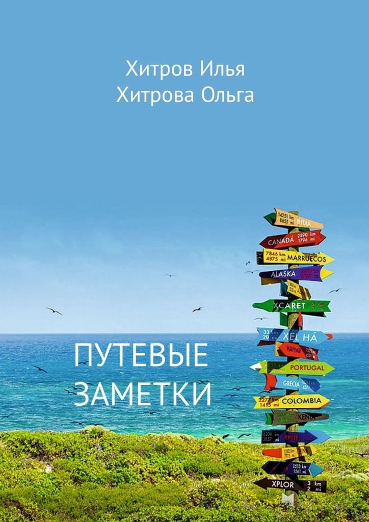Купить книгу Путевые заметки. Путешественник видит то, что видит; турист – то, что он хочет увидеть, автора Ильи Хитрова