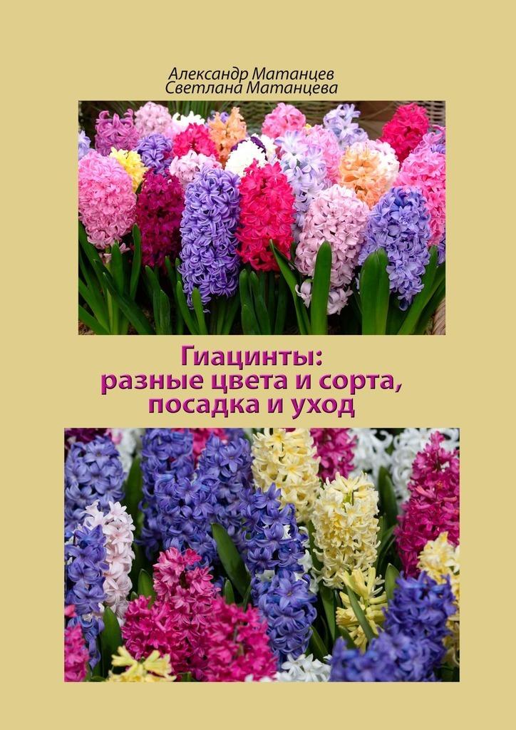 Купить книгу Гиацинты: разные цвета исорта, посадка иуход, автора Александра Матанцева