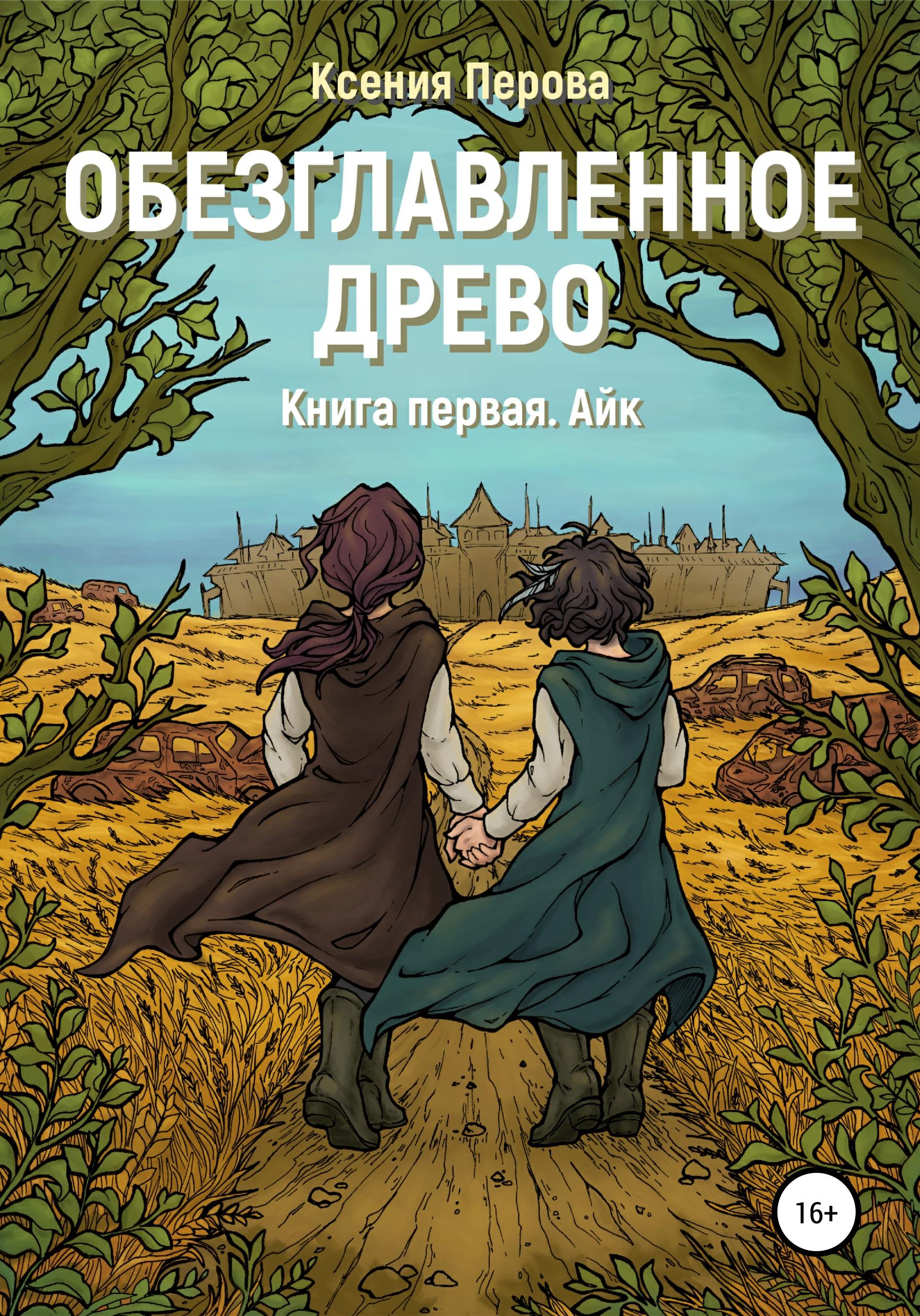Ксения Перова - Обезглавленное древо. Книга первая. Айк