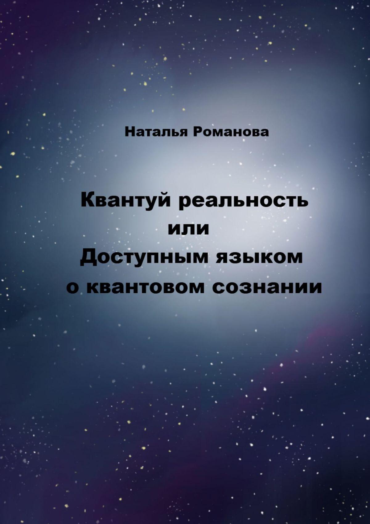 Купить книгу Квантуй реальность, или Доступным языком оквантовом сознании, автора Натальи Романовой