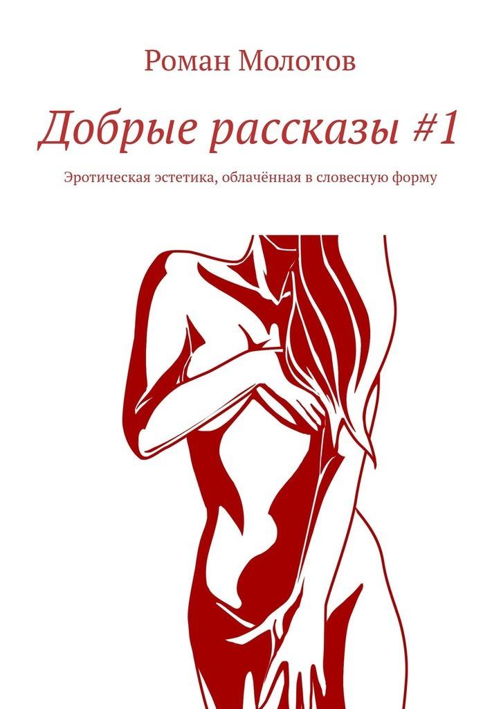 Купить книгу Добрые рассказы#1. Эротическая эстетика, облачённая всловесную форму, автора Романа Молотова