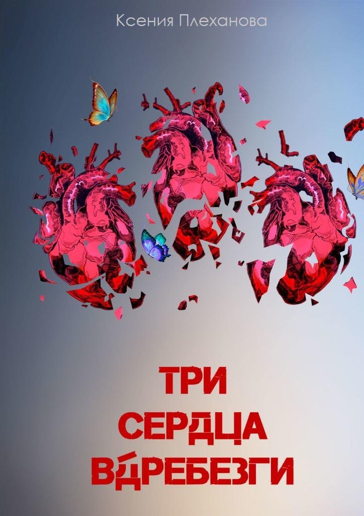 Купить книгу Три сердца вдребезги, автора Ксении Плехановой
