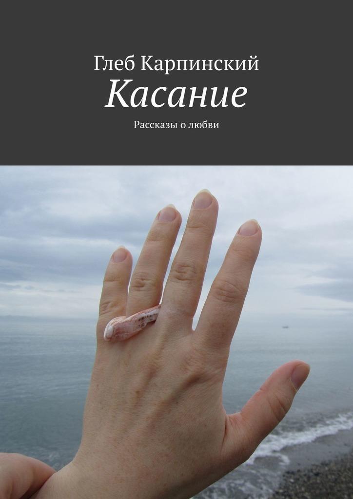 Купить книгу Касание. Рассказы олюбви, автора Глеба Карпинского