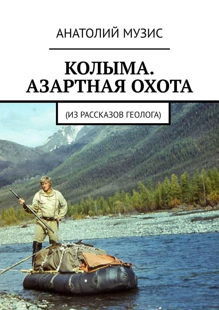 Купить книгу Колыма. Азартная охота. Израссказов геолога, автора Анатолия Музиса