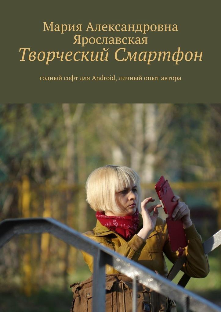 Купить книгу Творческий смартфон. Годный софт для Android, личный опыт автора, автора Марии Александровны Ярославской