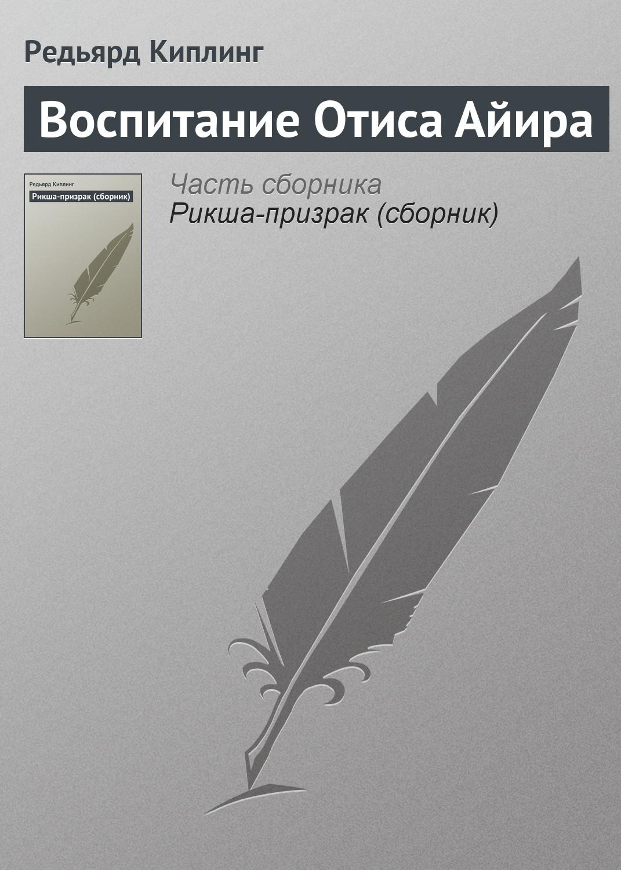 Купить книгу Воспитание Отиса Айира, автора Редьярда Киплинг