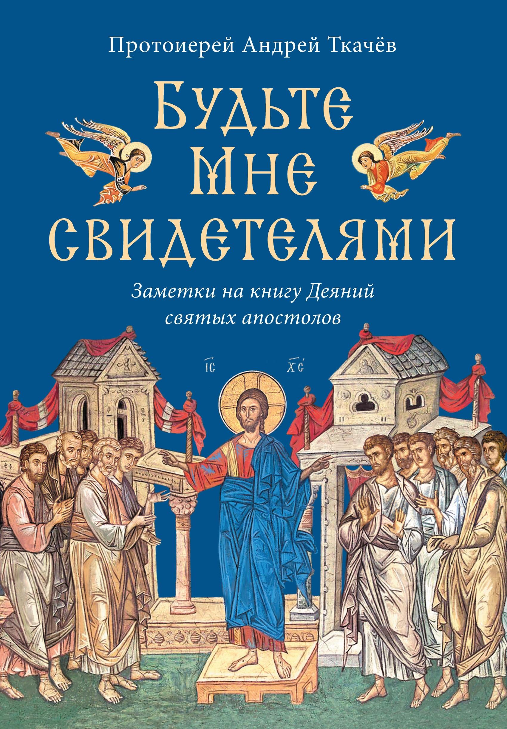 Купить книгу Будьте Мне свидетелями. Заметки на книгу Деяний святых апостолов, автора протоиерея Андрей Ткачев