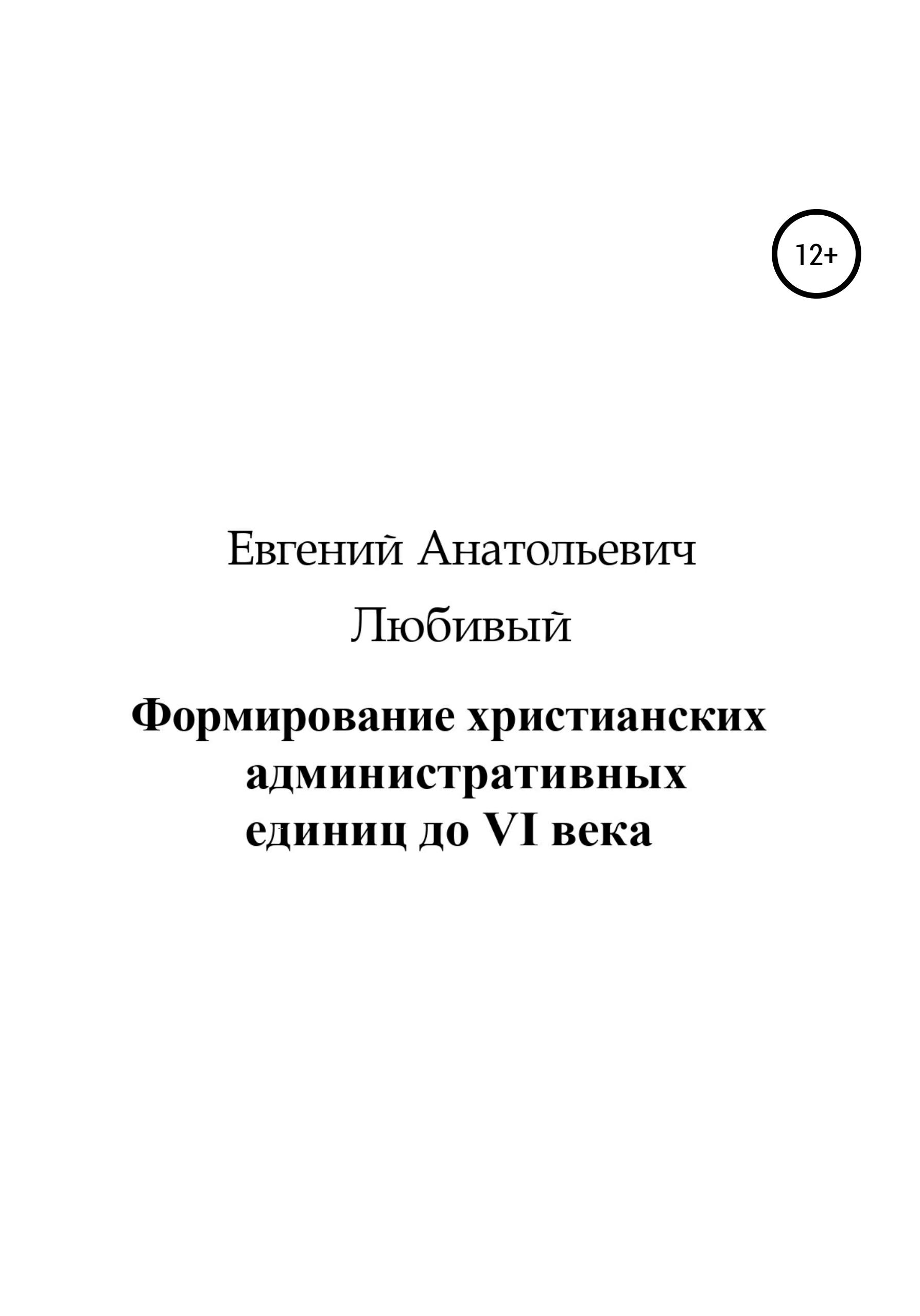 Купить книгу Формирование христианских административных единиц до VI века, автора Евгения Анатольевича Любивого