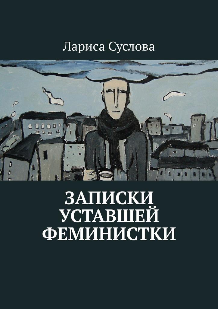 Купить книгу Записки уставшей феминистки, автора Ларисы Сусловой