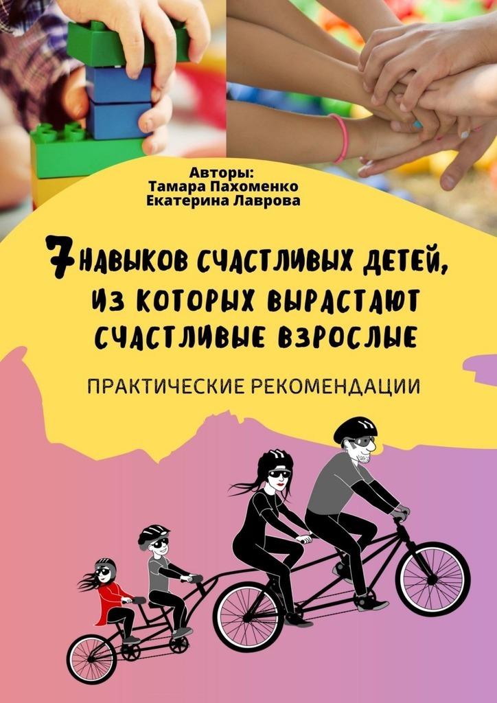 Купить книгу 7навыков счастливых детей, изкоторых вырастают счастливые взрослые. Практические рекомендации, автора Тамары Пахоменко