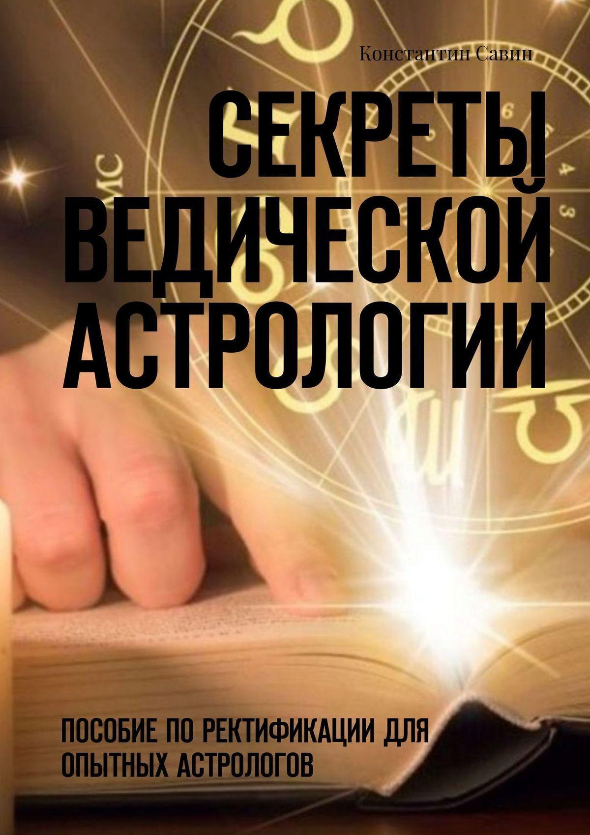 Купить книгу Секреты ведической астрологии. Пособие поректификации для опытных астрологов, автора Константина Савина