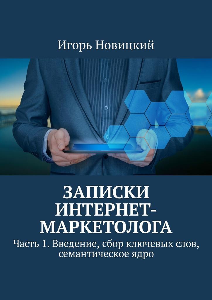 Купить книгу Записки интернет-маркетолога. Часть 1. Введение, сбор ключевых слов, семантическое ядро, автора Игоря Новицкого