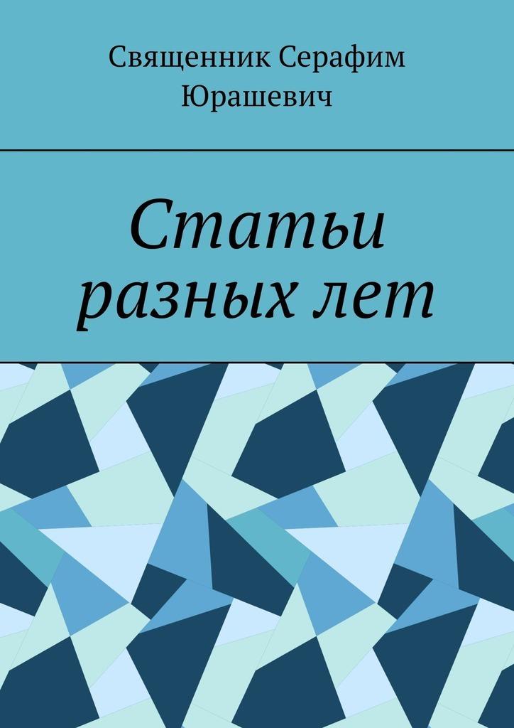 Купить книгу Статьи разныхлет, автора Священника Серафима Юрашевича