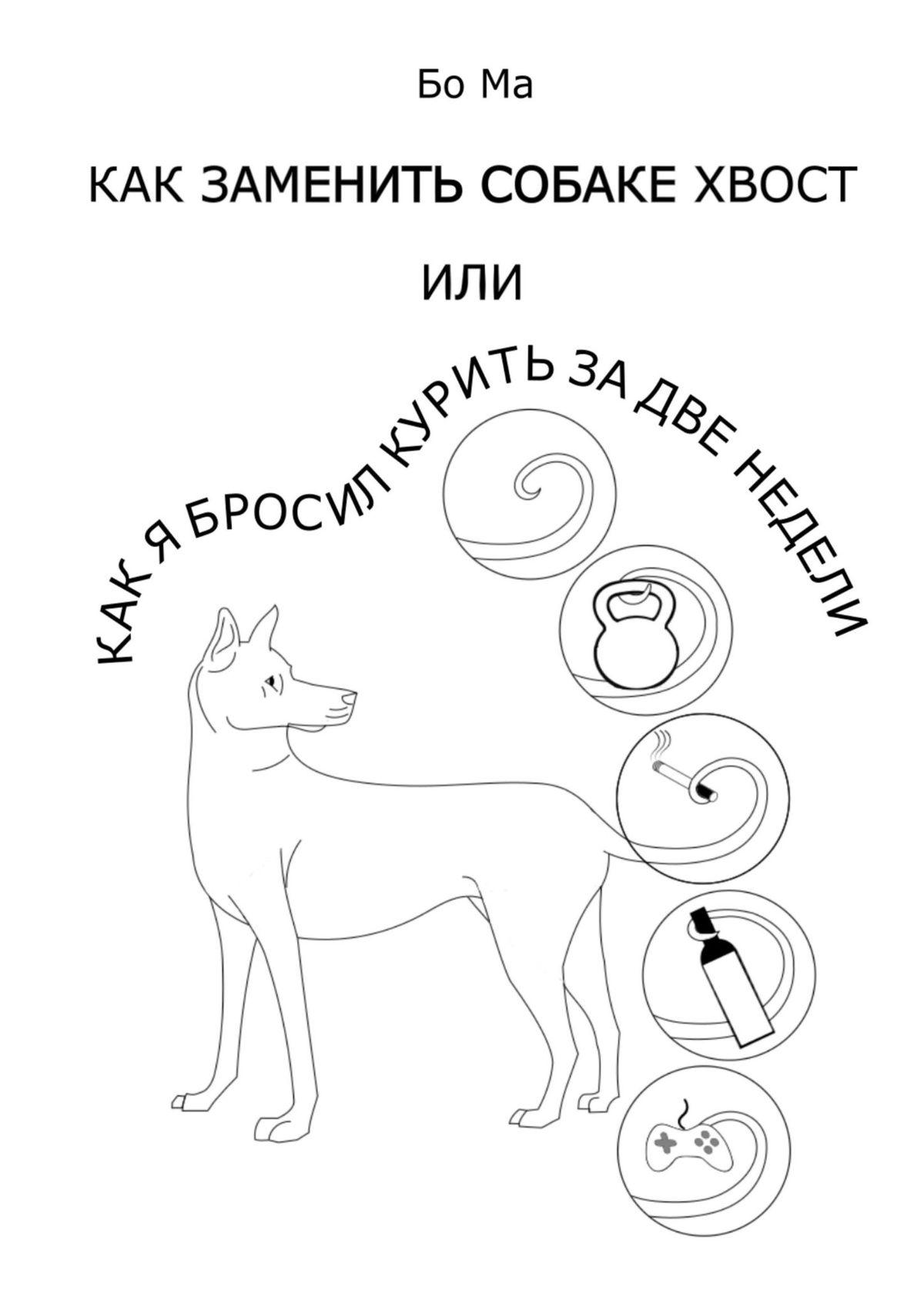 Купить книгу Как заменить собаке хвост, или Как я бросил курить задве недели, автора Бо Ма
