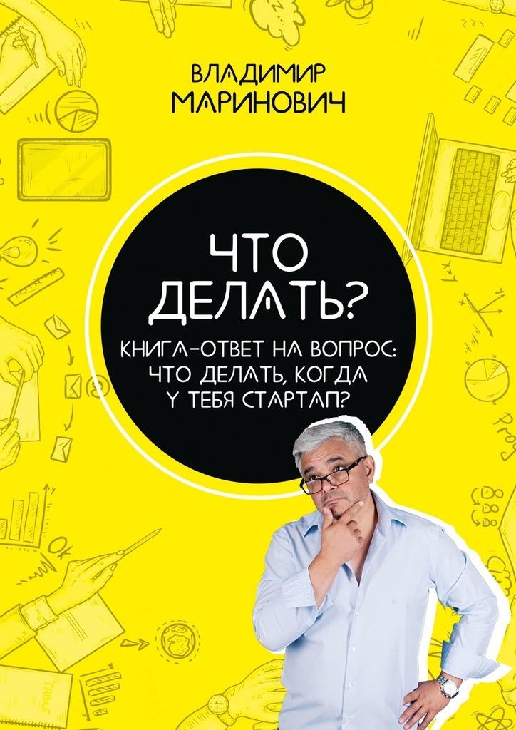 Купить книгу Что делать? Книга-ответ на вопрос: Чтоделать,когдаутебястартап?, автора Владимира Мариновича
