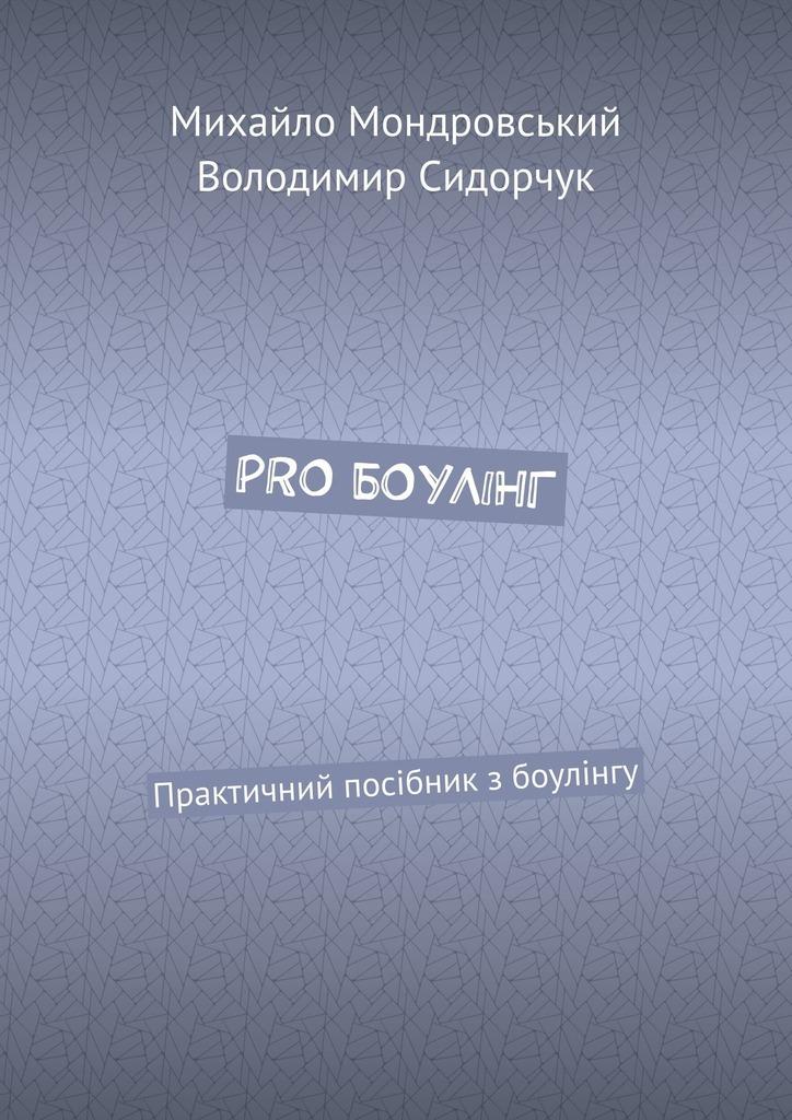 Купить книгу PRO БОУЛІНГ. Практичний посібник з боулінгу, автора Володимира Сидорчука