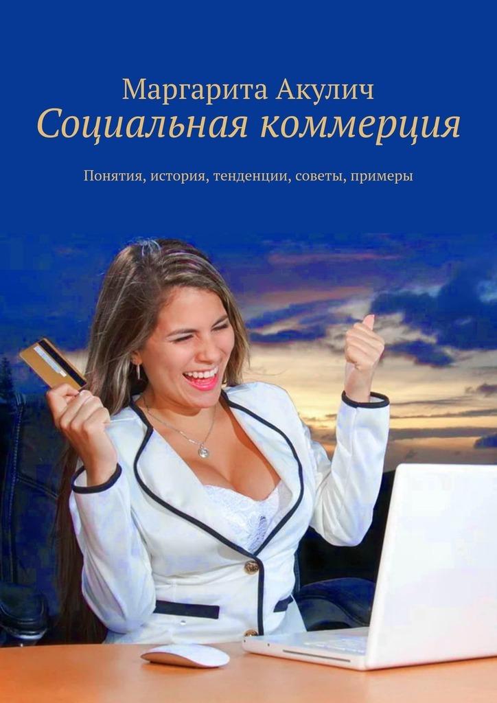 Купить книгу Социальная коммерция. Понятия, история, тенденции, советы, примеры, автора Маргариты Акулич