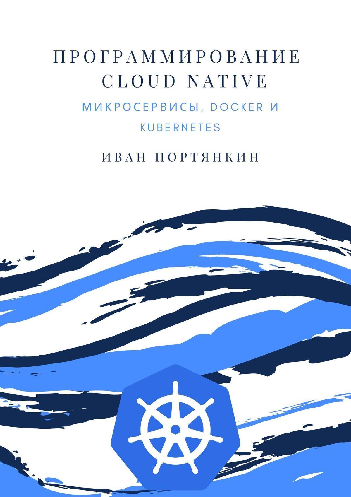 Купить книгу Программирование Cloud Native. Микросервисы, Docker иKubernetes, автора Ивана Портянкина