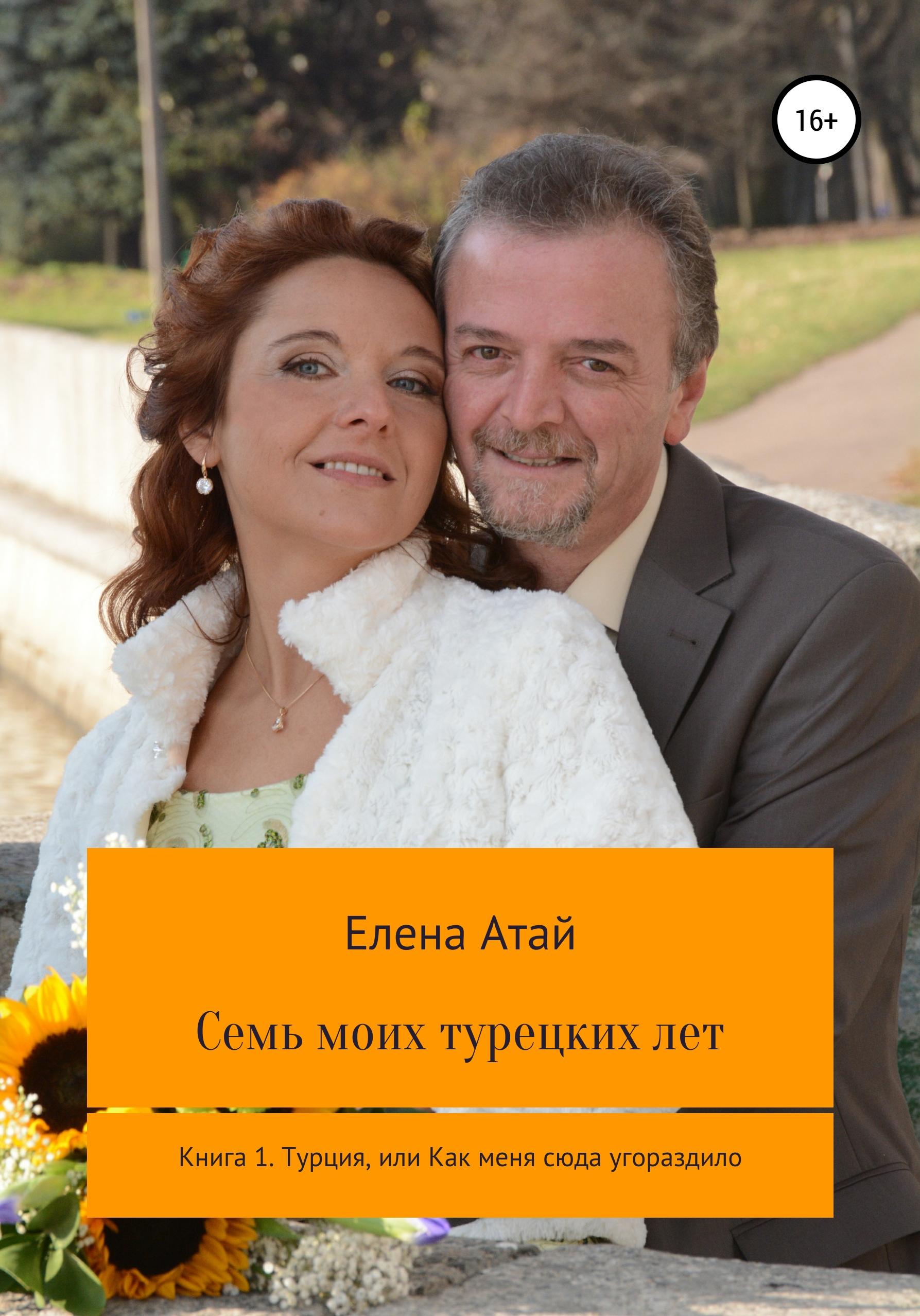 Купить книгу Семь моих турецких лет Книга 1. Турция, или Как меня сюда угораздило, автора Елены Атай