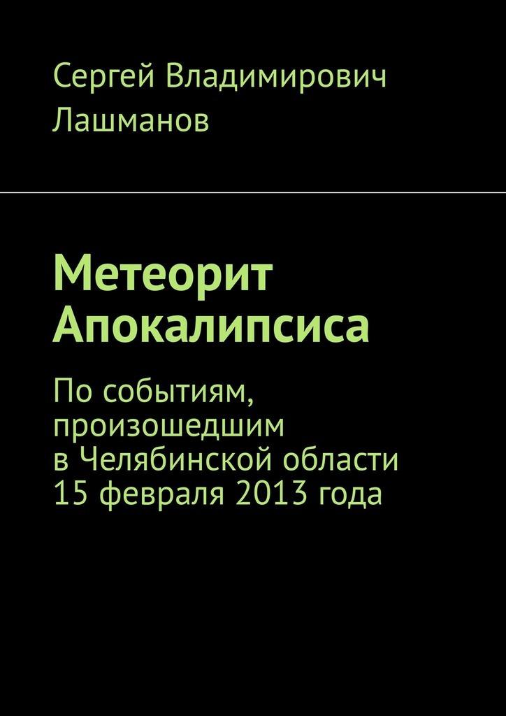 Метеорит Апокалипсиса. Пособытиям, произошедшим вЧелябинской области 15февраля 2013года