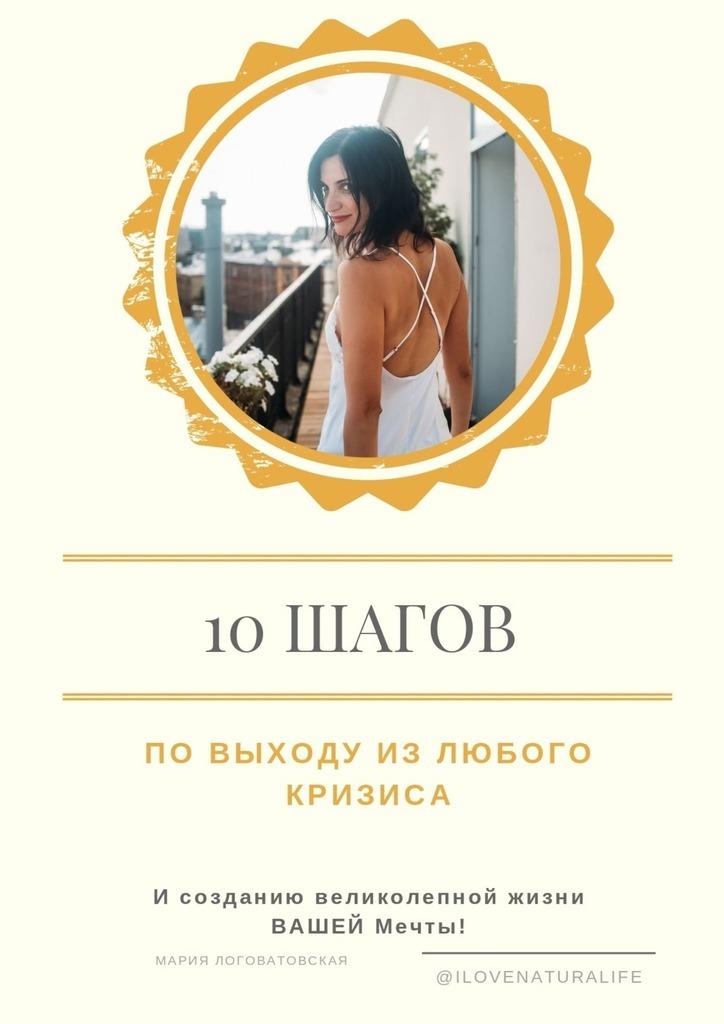 Купить книгу 10шагов повыходу излюбого кризиса исозданию великолепной жизни ВАШЕЙ мечты, автора Марии Логоватовской