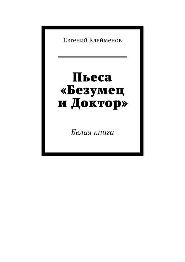 Купить книгу Пьеса «Безумец иДоктор». Белая книга, автора Евгения Клейменова