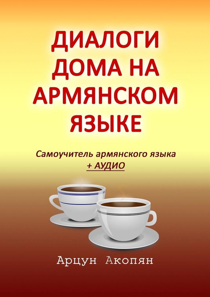Купить книгу Диалоги дома наармянском языке. Самоучитель армянского языка + аудио, автора Арцуна Акопяна