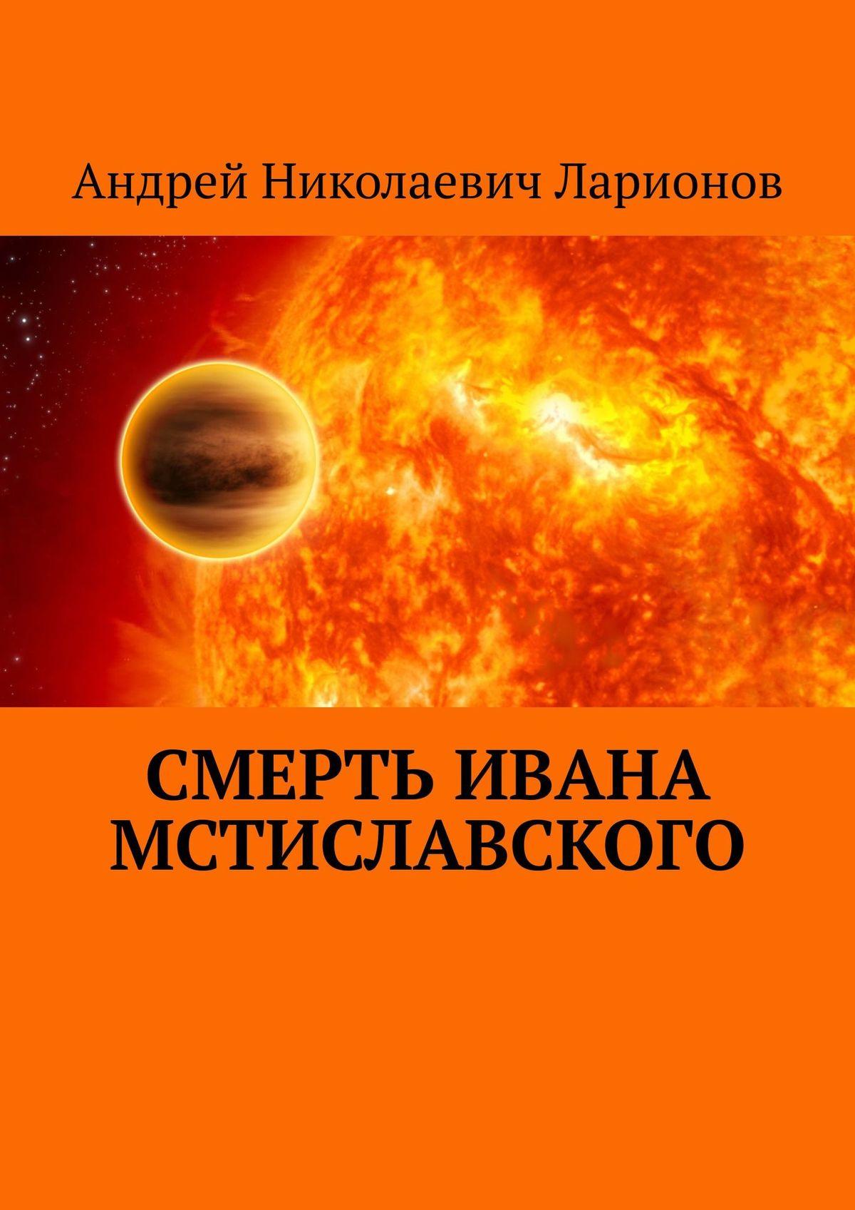 Купить книгу Смерть Ивана Мстиславского, автора Андрея Николаевича Ларионова