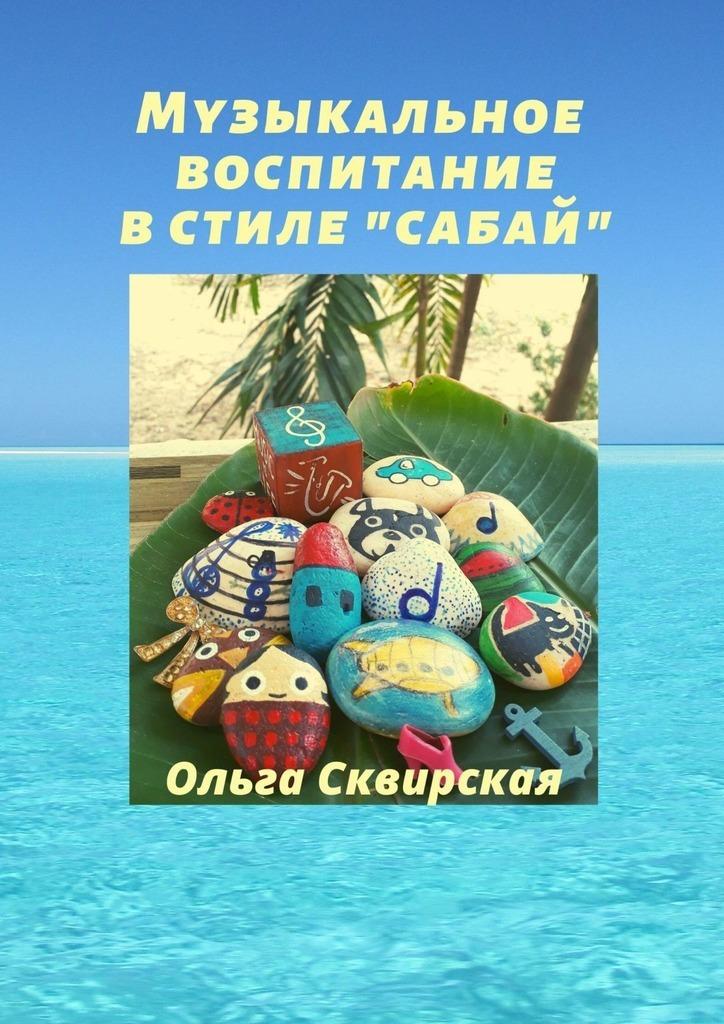 Купить книгу Музыкальное воспитание встиле «сабай», автора Ольги Сквирской