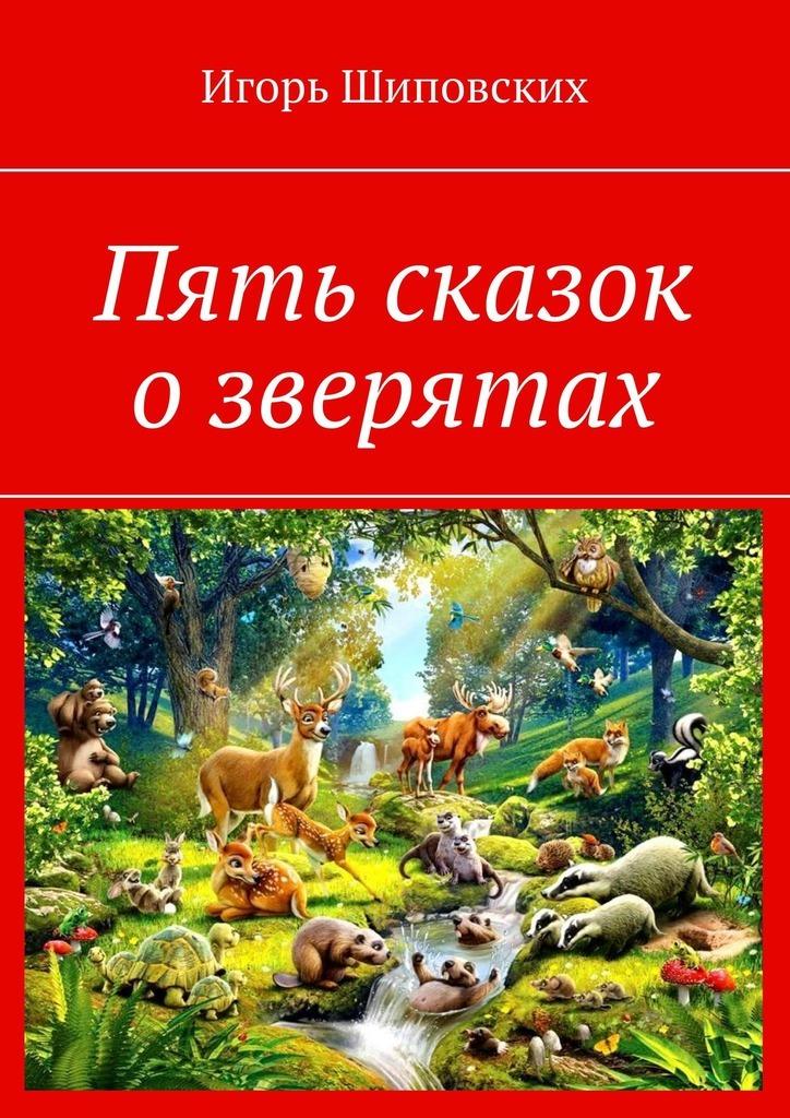 Купить книгу Пять сказок озверятах. Новелла-сказка, автора Игоря Дасиевича Шиповских