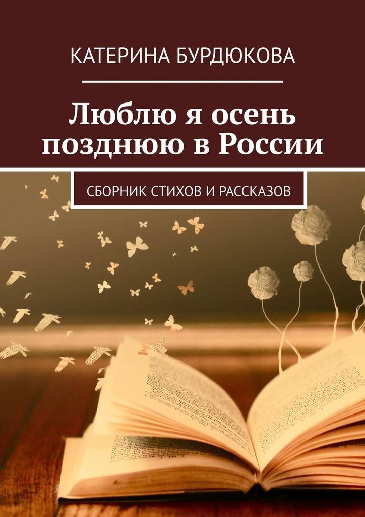Купить книгу Люблю я осень позднюю вРоссии. Сборник стихов ирассказов, автора Катерины Бурдюковой