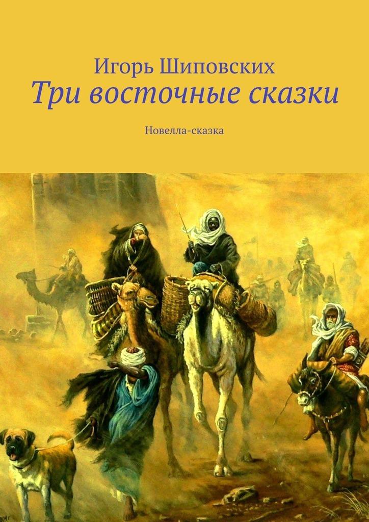 Купить книгу Три восточные сказки. Новелла-сказка, автора Игоря Дасиевича Шиповских