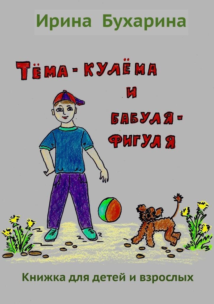 Купить книгу Тёма-кулёма ибабуля-фигуля, автора Ирины Бухариной