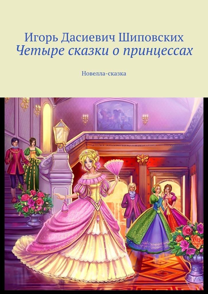 Купить книгу Четыре сказки опринцессах. Новелла-сказка, автора Игоря Дасиевича Шиповских