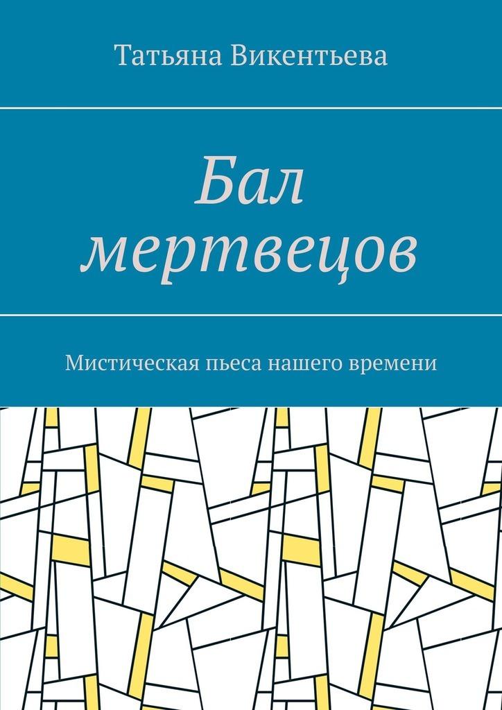 Купить книгу Бал мертвецов. Мистическая пьеса нашего времени, автора Татьяны Викентьевой