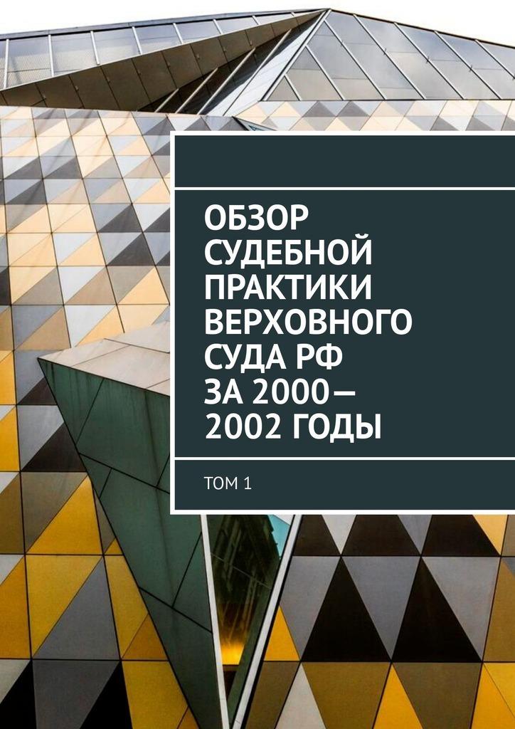 Обзор Судебной практики Верховного суда РФ за2000—2002годы. Том1
