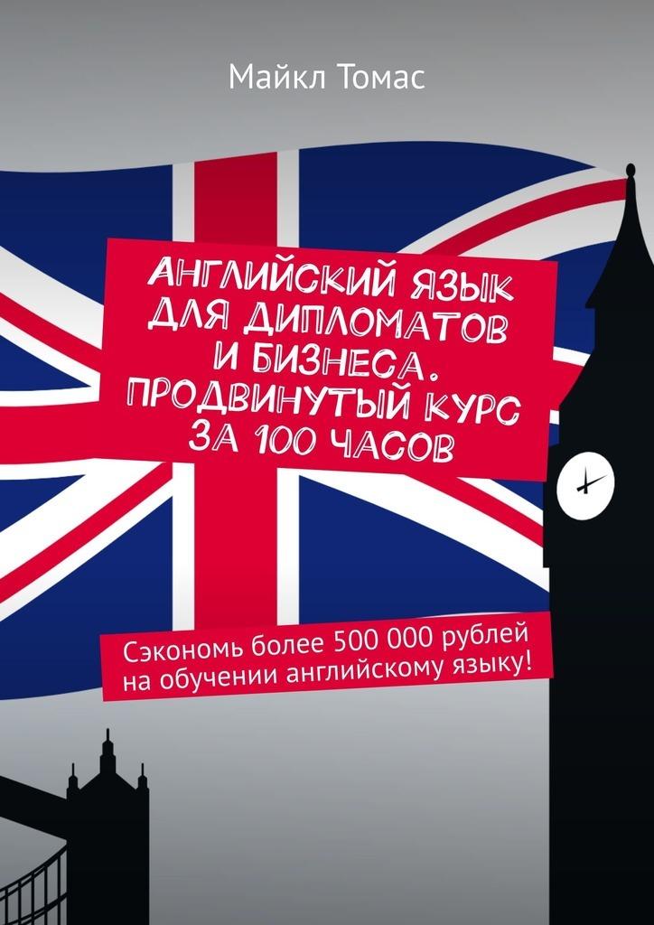 Английский язык для дипломатов ибизнеса. Продвинутый курс за100часов. Сэкономь более 500000рублей наобучении английскому языку!