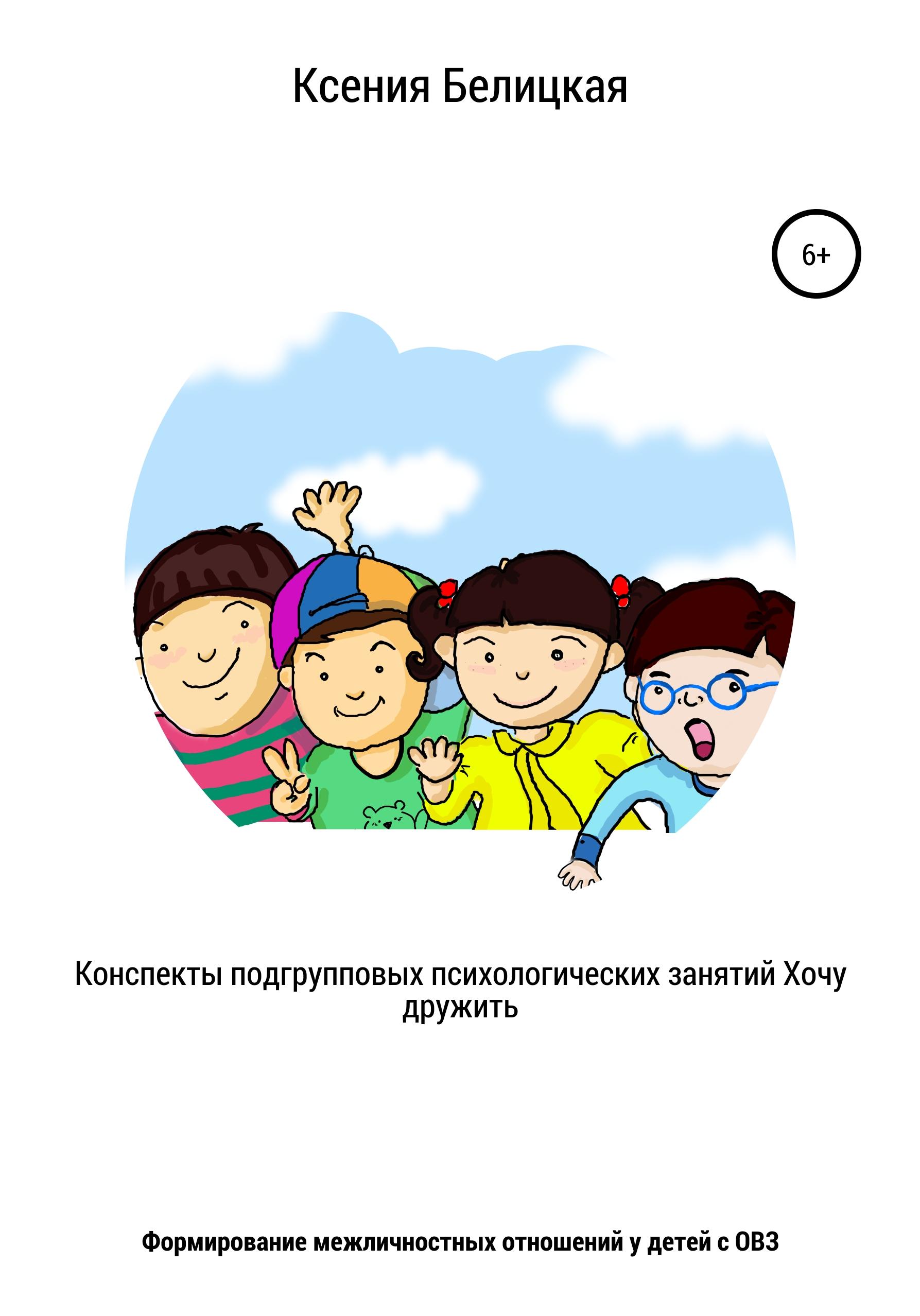Ксения Белицкая - Конспекты подгрупповых психологических занятий «Хочу дружить!»