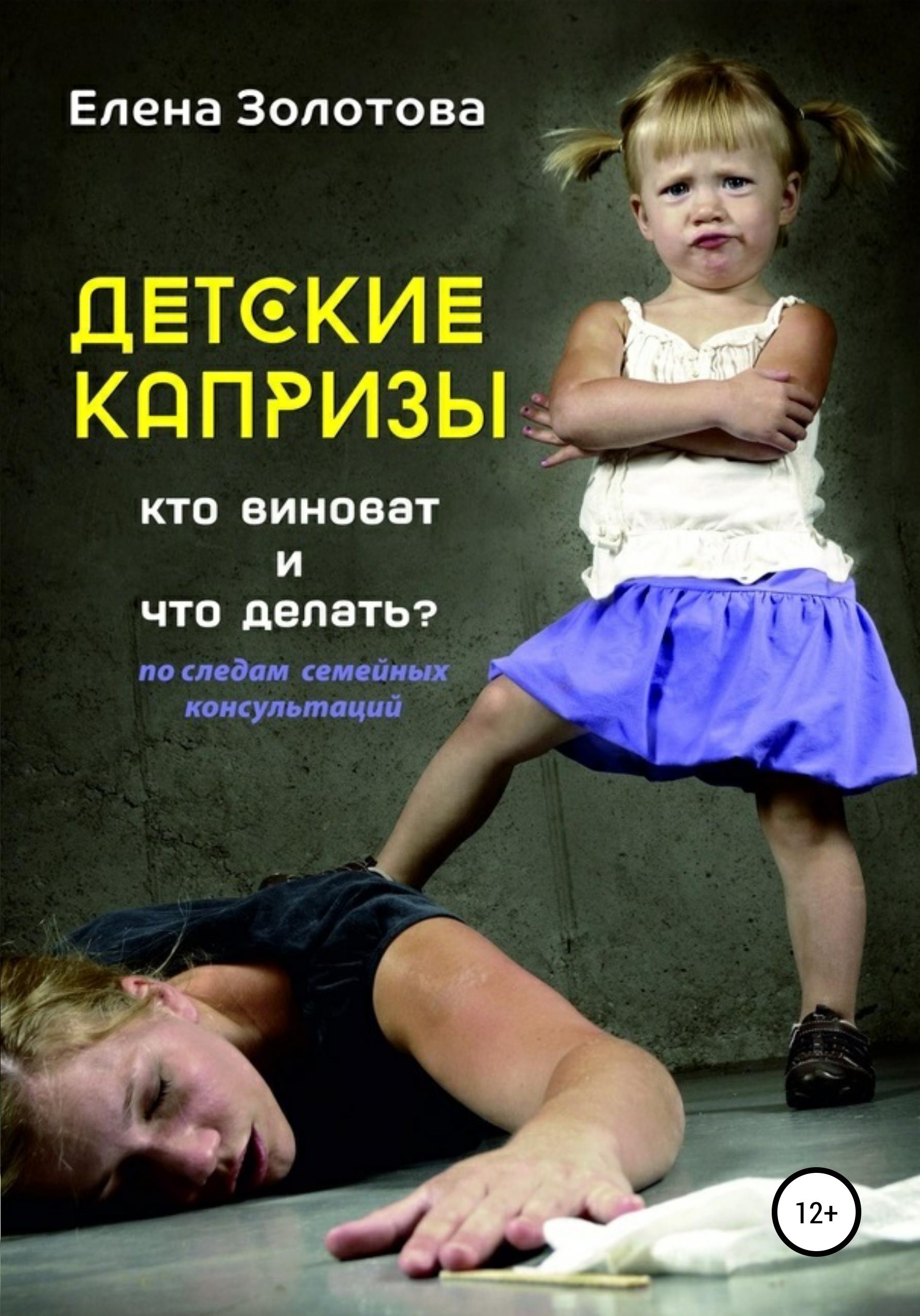 Елена Золотова - Детские капризы: кто виноват и что делать? По следам семейных консультаций
