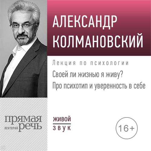 Купить книгу Лекция «Своей ли жизнью я живу? Про психотип и уверенность в себе», автора Александра Колмановского